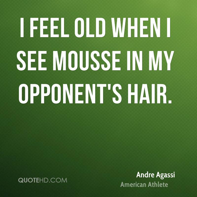 I feel old when I see mousse in my opponent's hair.