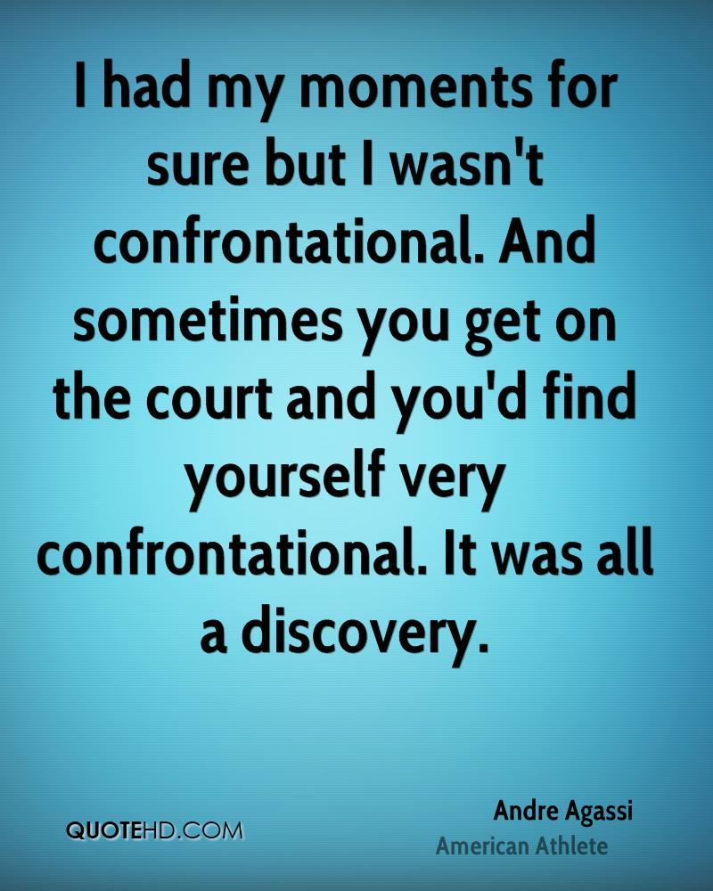 I had my moments for sure but I wasn't confrontational. And sometimes you get on the court and you'd find yourself very confrontational. It was all a discovery.