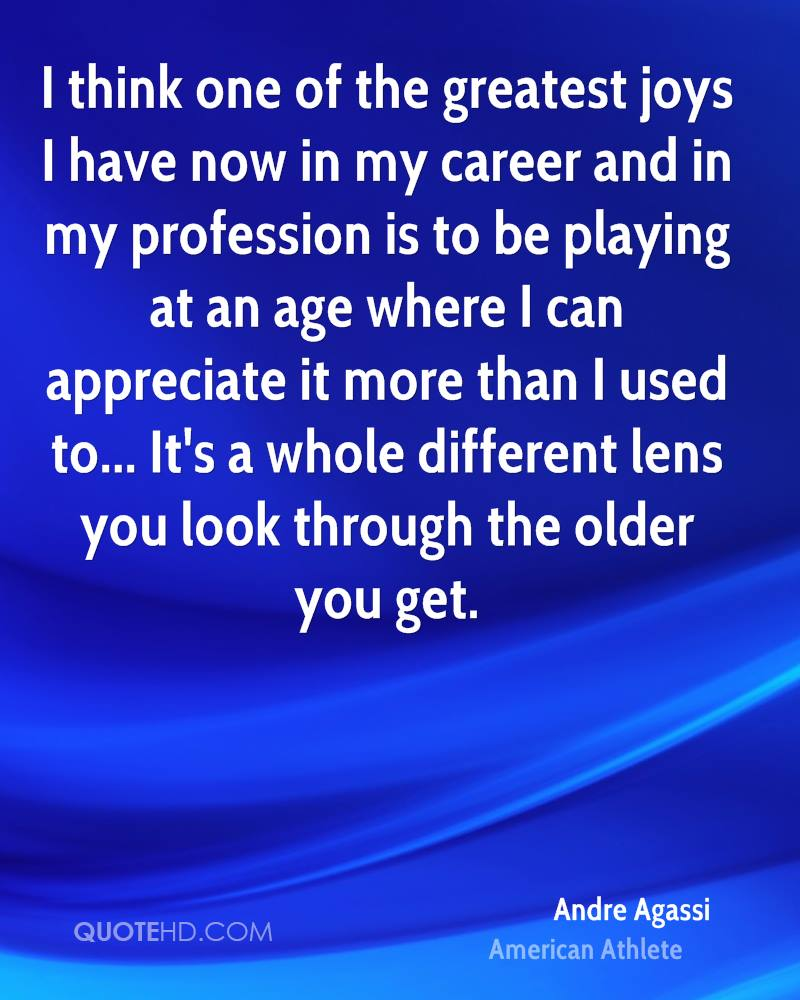 I think one of the greatest joys I have now in my career and in my profession is to be playing at an age where I can appreciate it more than I used to... It's a whole different lens you look through the older you get.
