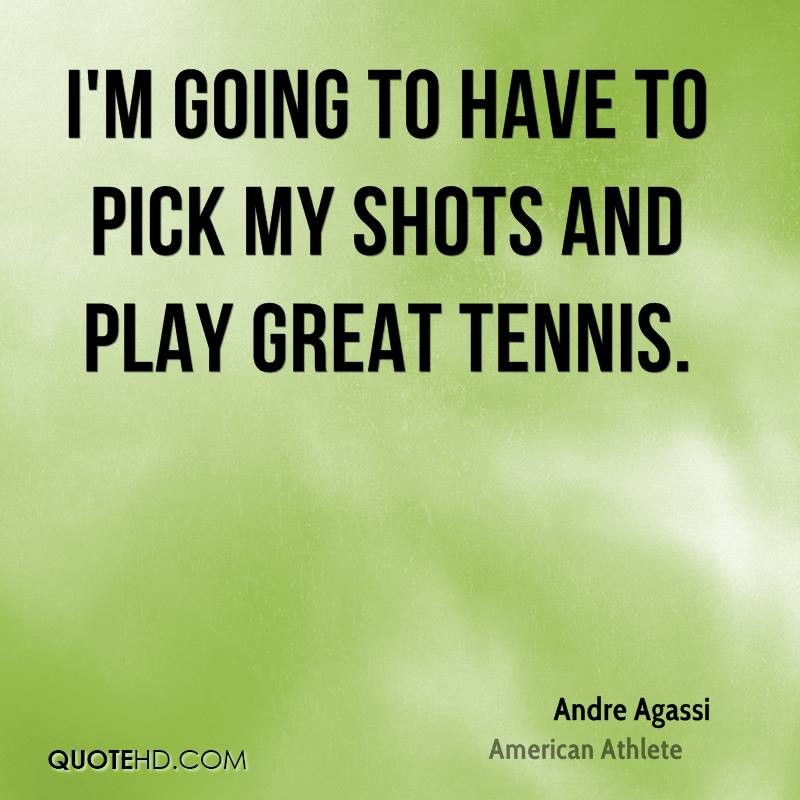 I'm going to have to pick my shots and play great tennis.