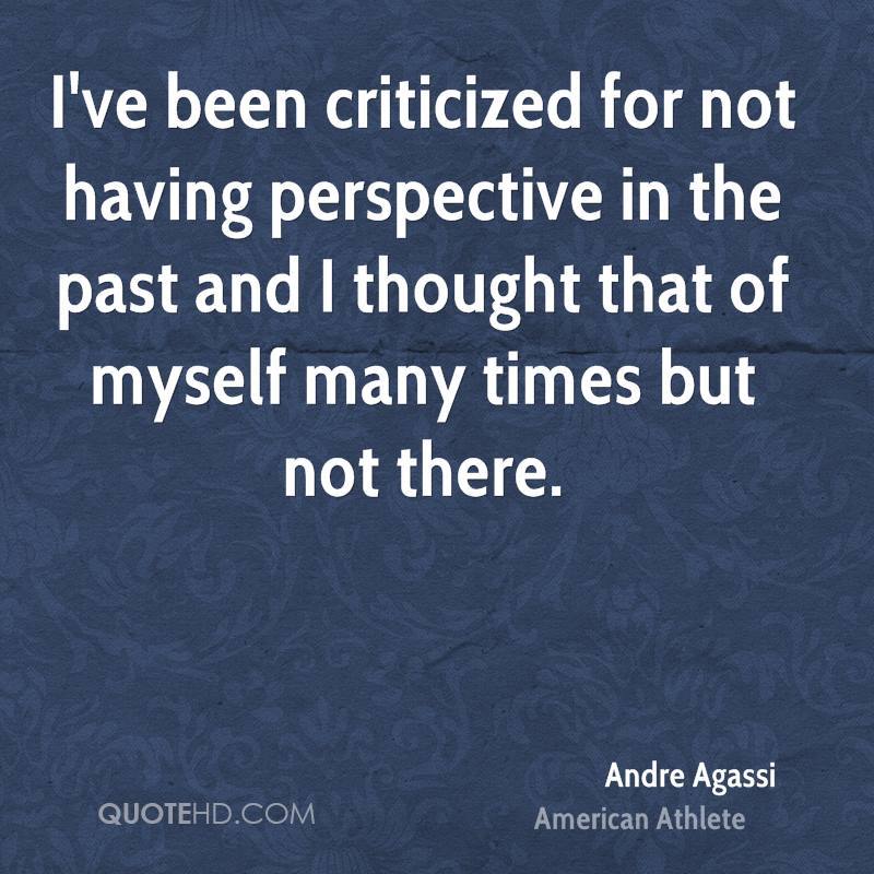 I've been criticized for not having perspective in the past and I thought that of myself many times but not there.