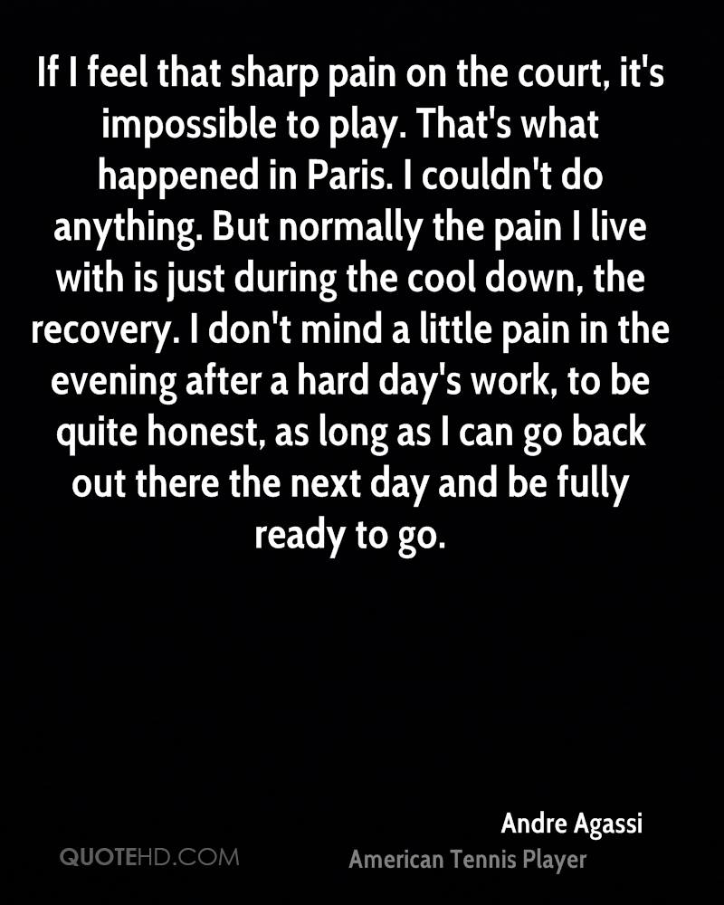 If I feel that sharp pain on the court, it's impossible to play. That's what happened in Paris. I couldn't do anything. But normally the pain I live with is just during the cool down, the recovery. I don't mind a little pain in the evening after a hard day's work, to be quite honest, as long as I can go back out there the next day and be fully ready to go.