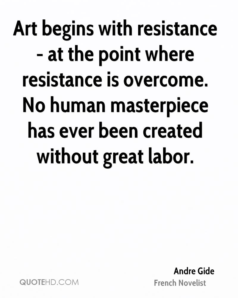 Art begins with resistance - at the point where resistance is overcome. No human masterpiece has ever been created without great labor.
