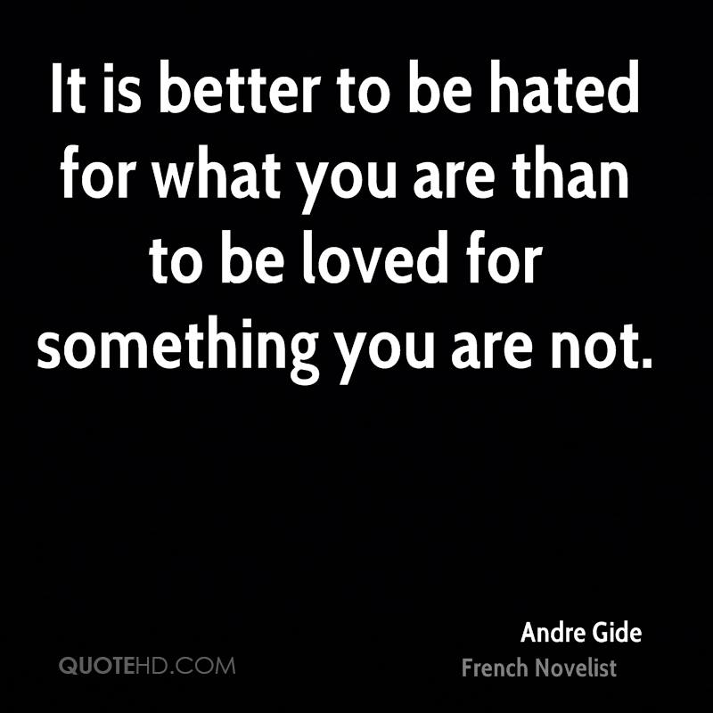 It is better to be hated for what you are than to be loved for something you are not.