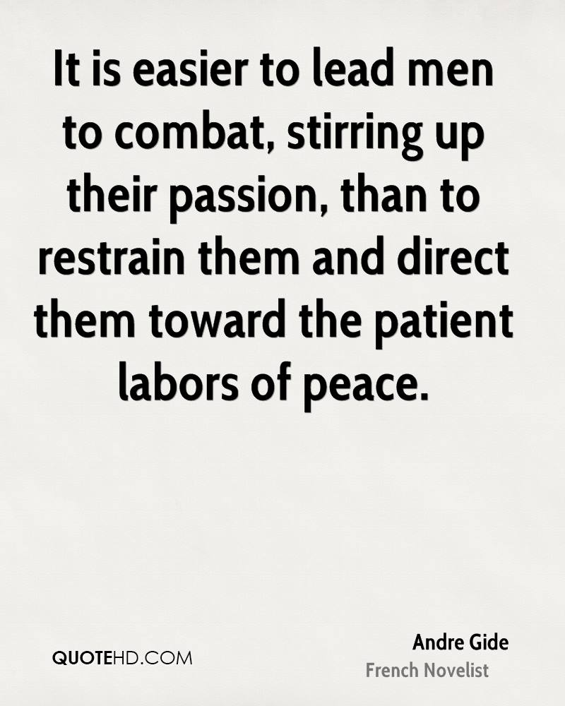 It is easier to lead men to combat, stirring up their passion, than to restrain them and direct them toward the patient labors of peace.
