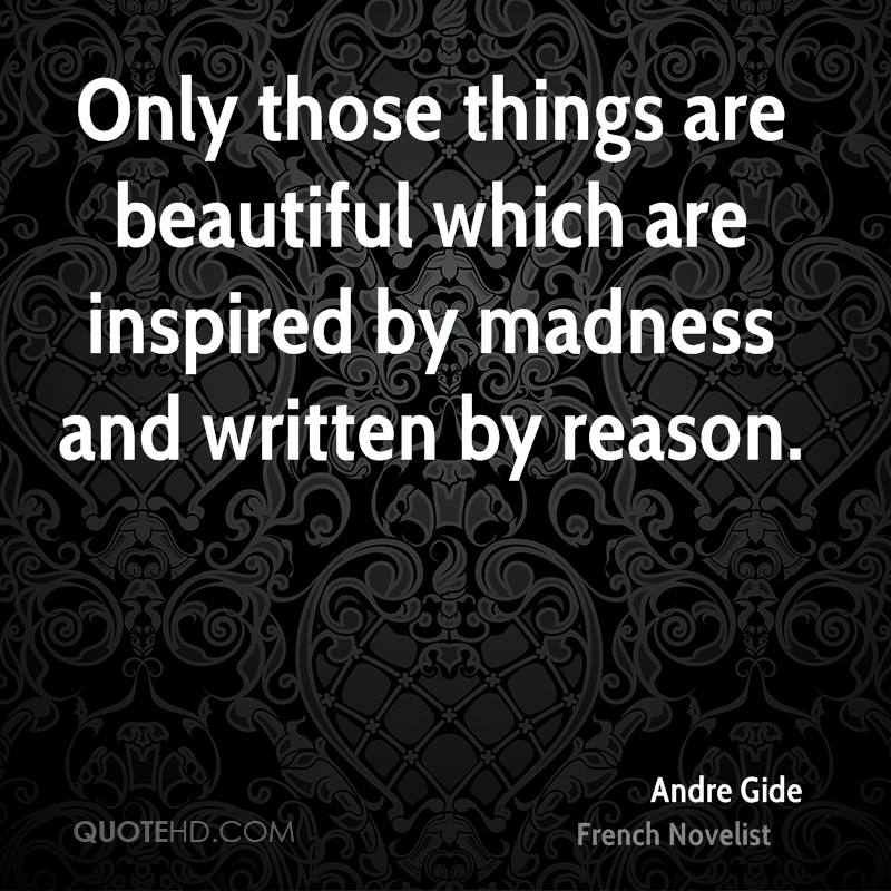 Only those things are beautiful which are inspired by madness and written by reason.
