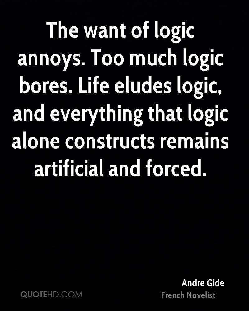 The want of logic annoys. Too much logic bores. Life eludes logic, and everything that logic alone constructs remains artificial and forced.