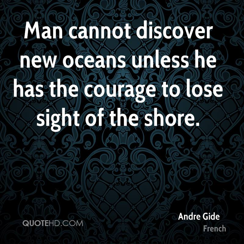 Man cannot discover new oceans unless he has the courage to lose sight of the shore.