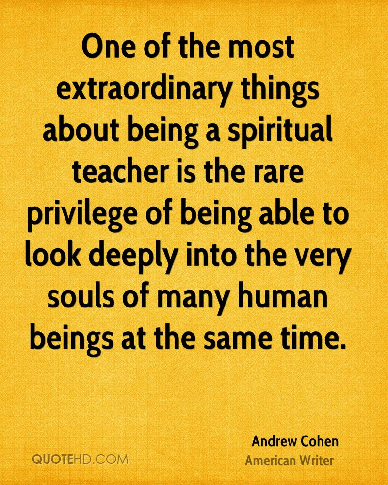 One of the most extraordinary things about being a spiritual teacher is the rare privilege of being able to look deeply into the very souls of many human beings at the same time.