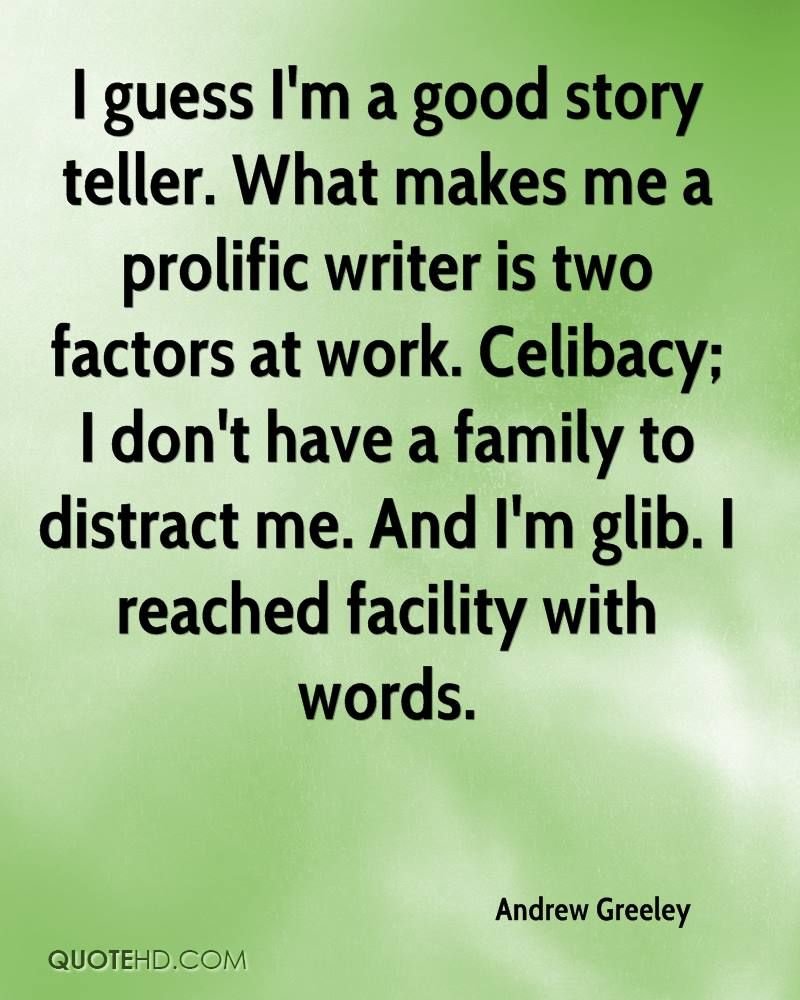 I guess I'm a good story teller. What makes me a prolific writer is two factors at work. Celibacy; I don't have a family to distract me. And I'm glib. I reached facility with words.
