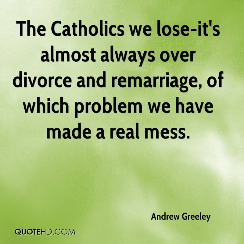 The Catholics we lose-it's almost always over divorce and remarriage, of which problem we have made a real mess.