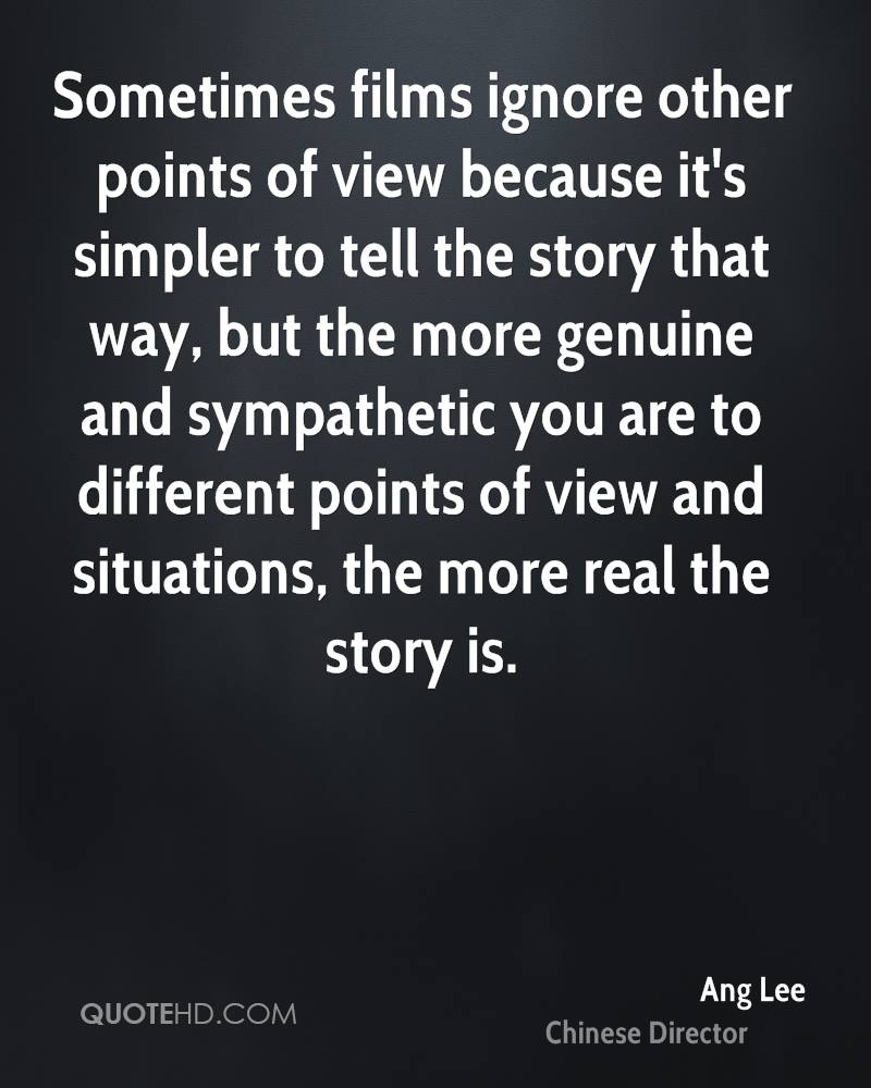 Sometimes films ignore other points of view because it's simpler to tell the story that way, but the more genuine and sympathetic you are to different points of view and situations, the more real the story is.