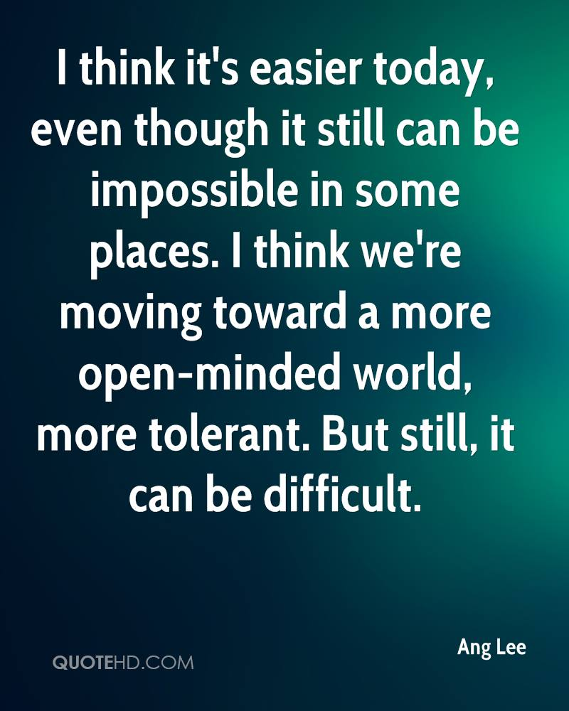 I think it's easier today, even though it still can be impossible in some places. I think we're moving toward a more open-minded world, more tolerant. But still, it can be difficult.