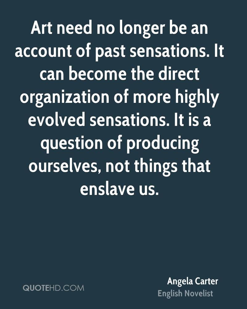 Art need no longer be an account of past sensations. It can become the direct organization of more highly evolved sensations. It is a question of producing ourselves, not things that enslave us.
