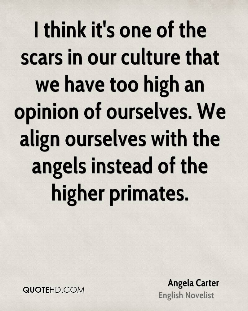 I think it's one of the scars in our culture that we have too high an opinion of ourselves. We align ourselves with the angels instead of the higher primates.