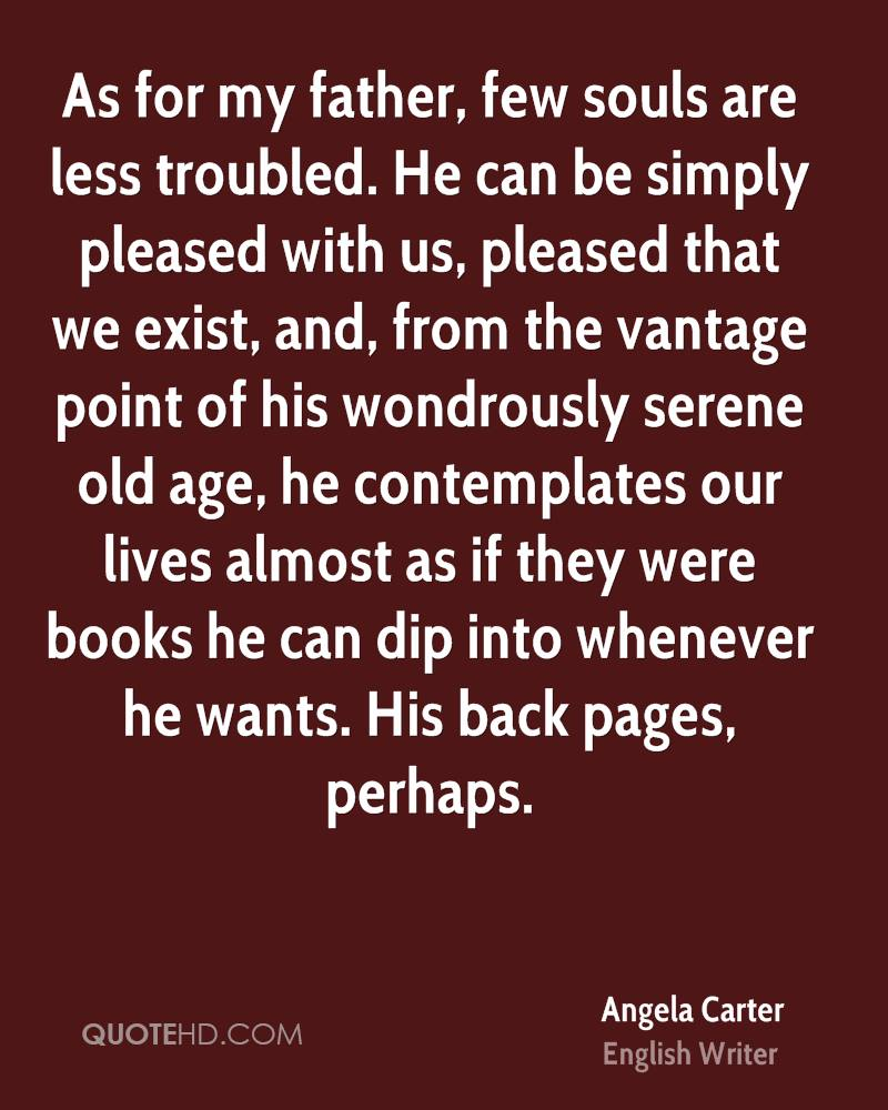 As for my father, few souls are less troubled. He can be simply pleased with us, pleased that we exist, and, from the vantage point of his wondrously serene old age, he contemplates our lives almost as if they were books he can dip into whenever he wants. His back pages, perhaps.