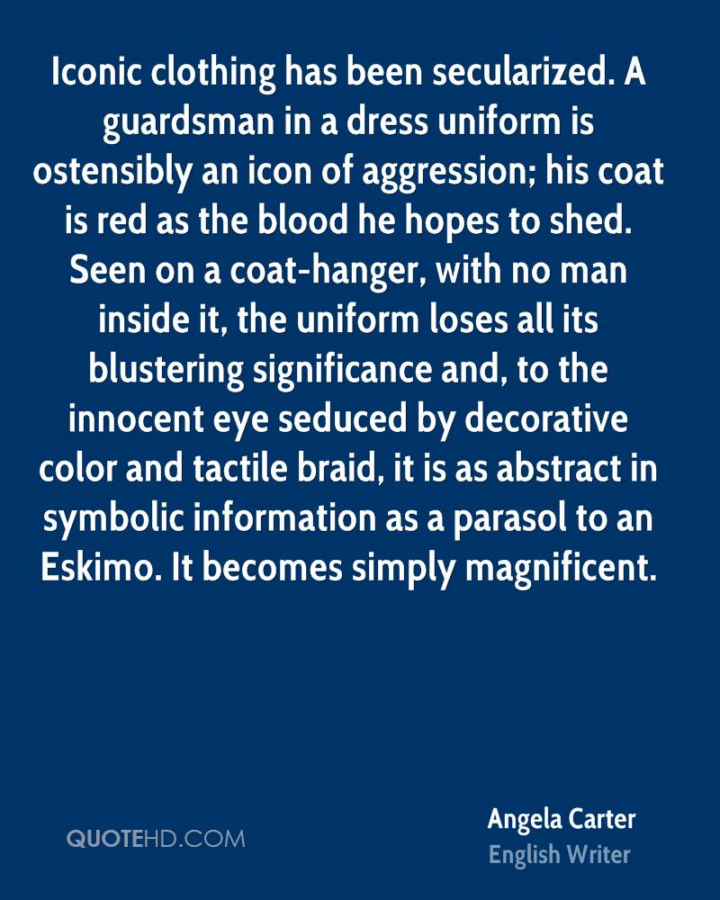 Iconic clothing has been secularized. A guardsman in a dress uniform is ostensibly an icon of aggression; his coat is red as the blood he hopes to shed. Seen on a coat-hanger, with no man inside it, the uniform loses all its blustering significance and, to the innocent eye seduced by decorative color and tactile braid, it is as abstract in symbolic information as a parasol to an Eskimo. It becomes simply magnificent.