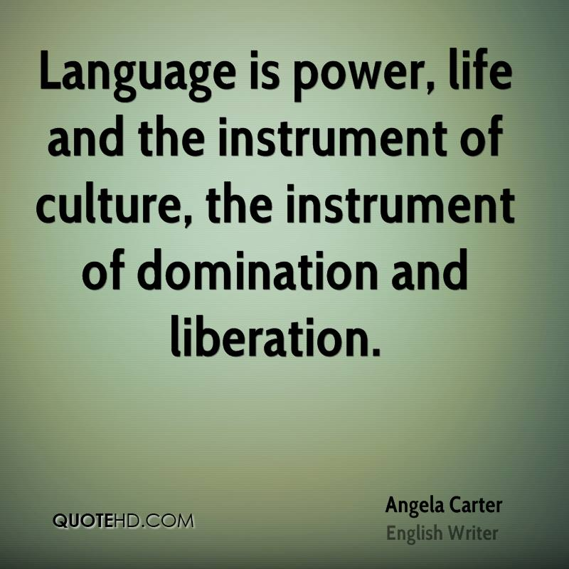 Language is power, life and the instrument of culture, the instrument of domination and liberation.