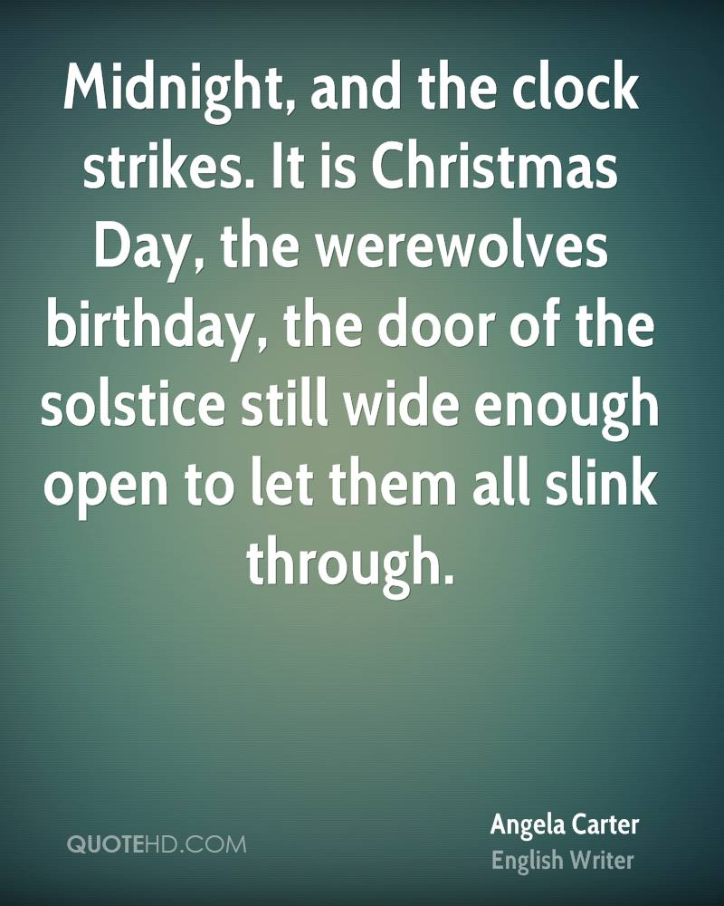 Midnight, and the clock strikes. It is Christmas Day, the werewolves birthday, the door of the solstice still wide enough open to let them all slink through.