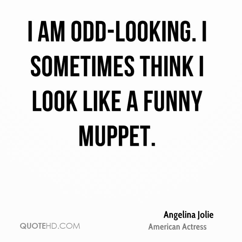 I am odd-looking. I sometimes think I look like a funny Muppet.