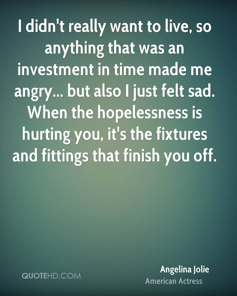 I didn't really want to live, so anything that was an investment in time made me angry... but also I just felt sad. When the hopelessness is hurting you, it's the fixtures and fittings that finish you off.