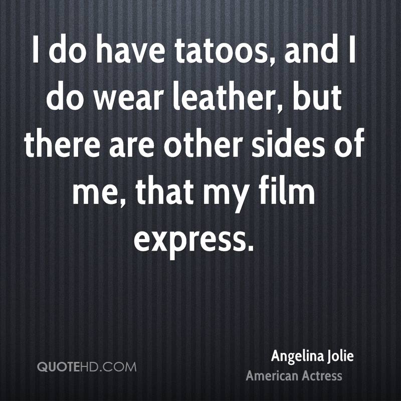 I do have tatoos, and I do wear leather, but there are other sides of me, that my film express.