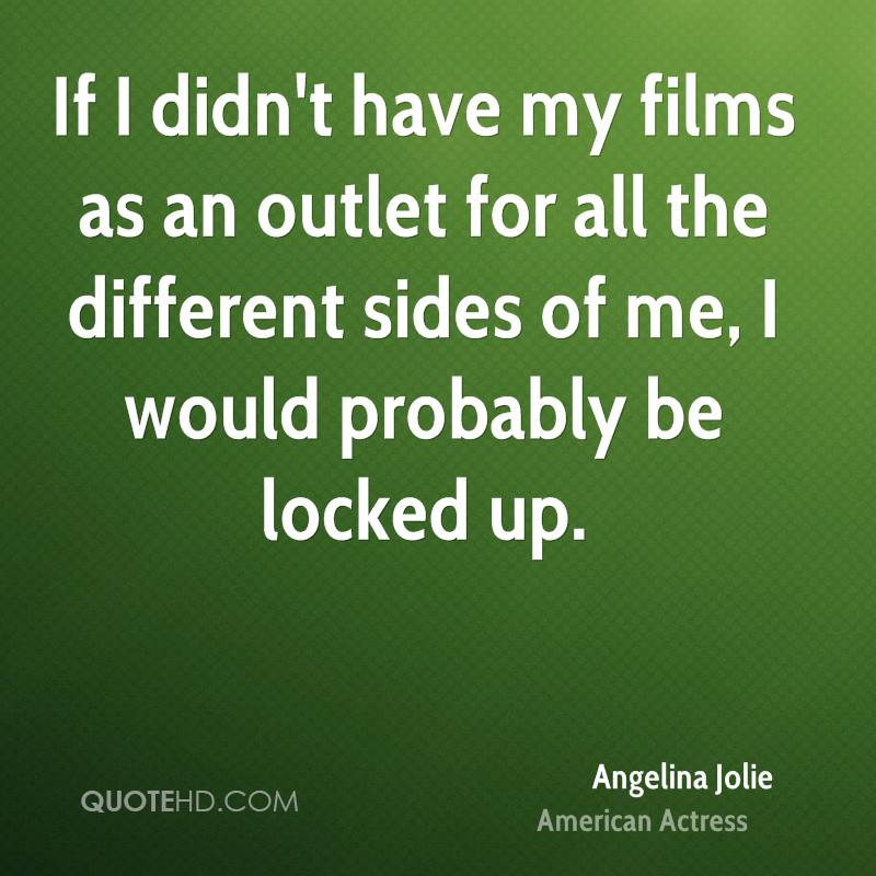 If I didn't have my films as an outlet for all the different sides of me, I would probably be locked up.