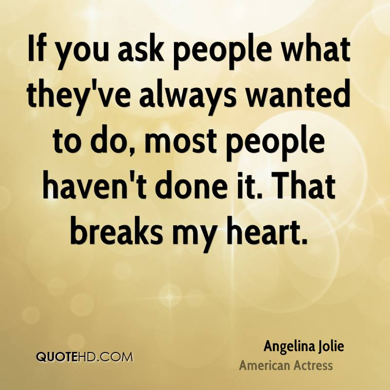 If you ask people what they've always wanted to do, most people haven't done it. That breaks my heart.
