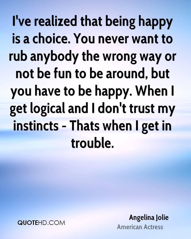 I've realized that being happy is a choice. You never want to rub anybody the wrong way or not be fun to be around, but you have to be happy. When I get logical and I don't trust my instincts - Thats when I get in trouble.