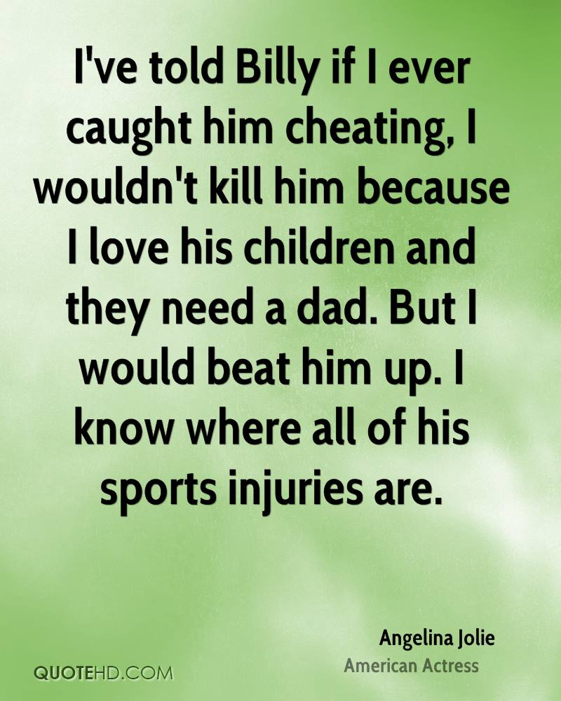 I've told Billy if I ever caught him cheating, I wouldn't kill him because I love his children and they need a dad. But I would beat him up. I know where all of his sports injuries are.