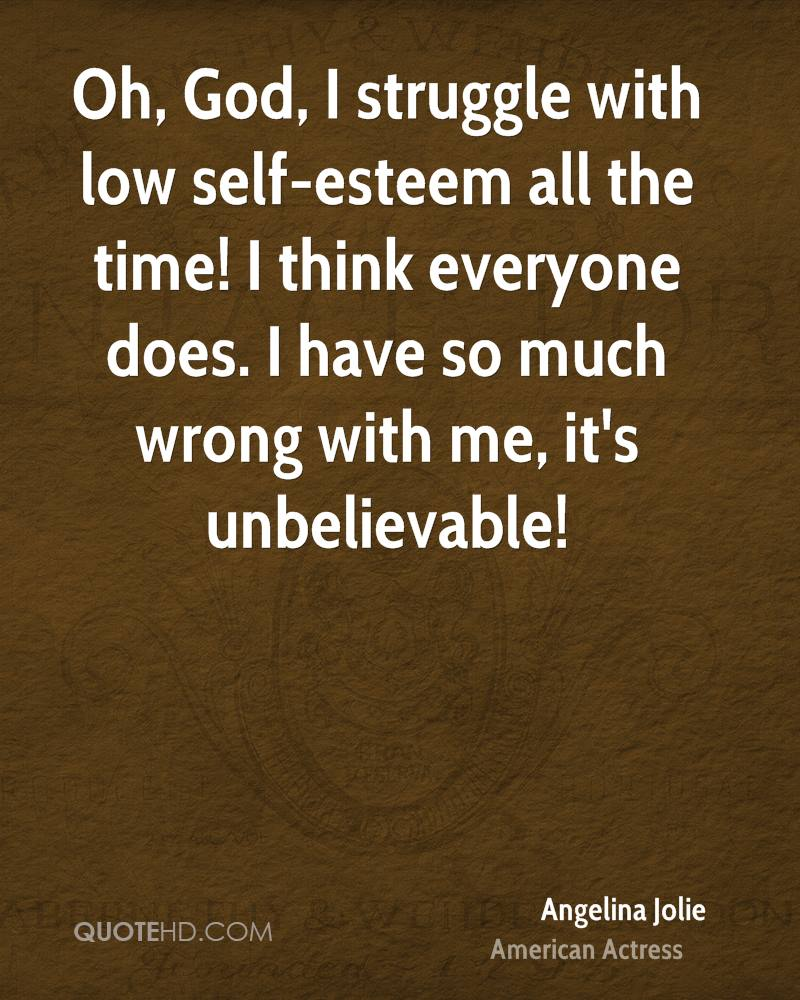 Oh, God, I struggle with low self-esteem all the time! I think everyone does. I have so much wrong with me, it's unbelievable!