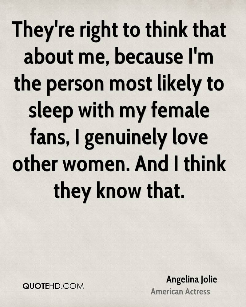 They're right to think that about me, because I'm the person most likely to sleep with my female fans, I genuinely love other women. And I think they know that.