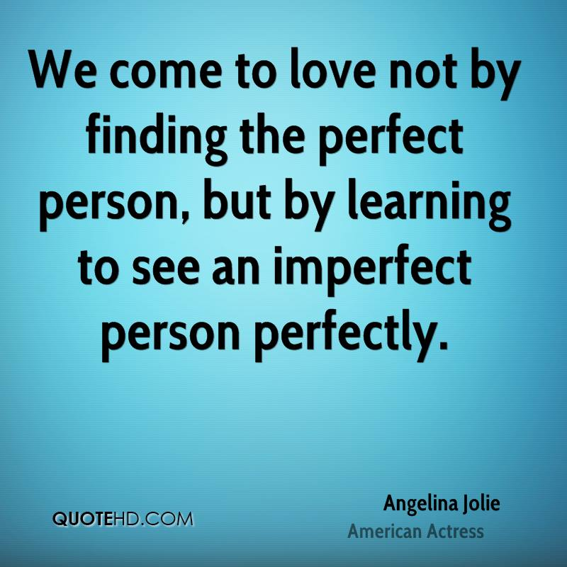 We come to love not by finding the perfect person, but by learning to see an imperfect person perfectly.