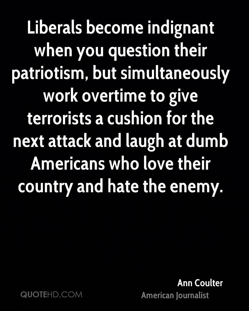 Liberals become indignant when you question their patriotism, but simultaneously work overtime to give terrorists a cushion for the next attack and laugh at dumb Americans who love their country and hate the enemy.