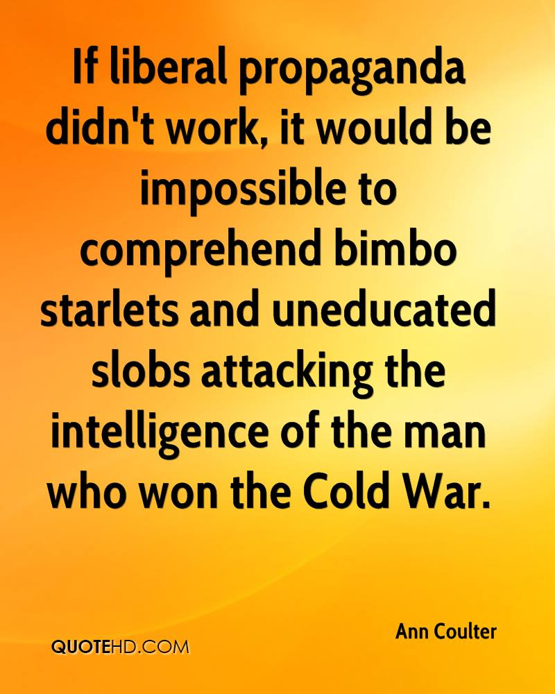 If liberal propaganda didn't work, it would be impossible to comprehend bimbo starlets and uneducated slobs attacking the intelligence of the man who won the Cold War.