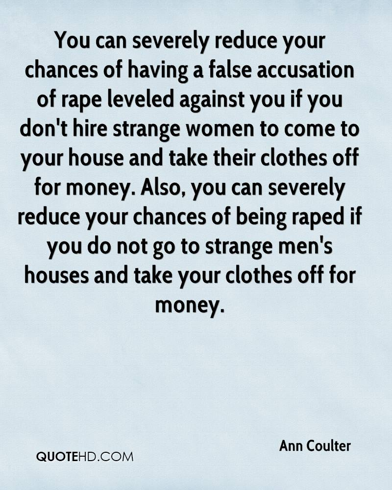 You can severely reduce your chances of having a false accusation of rape leveled against you if you don't hire strange women to come to your house and take their clothes off for money. Also, you can severely reduce your chances of being raped if you do not go to strange men's houses and take your clothes off for money.