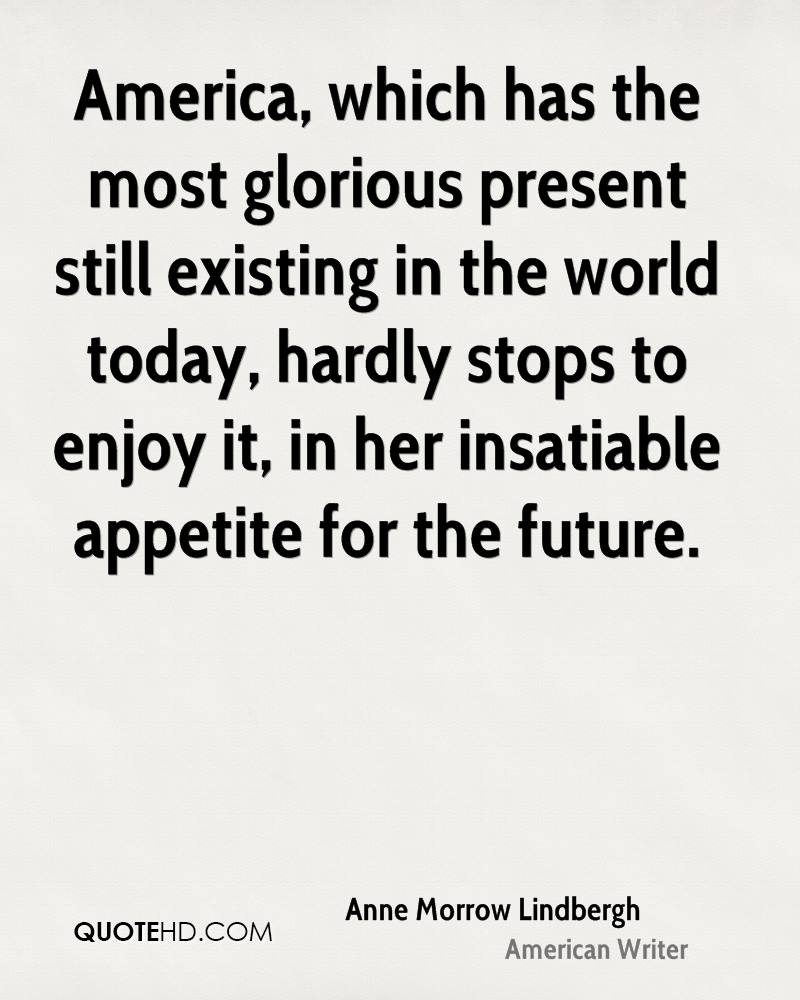 America, which has the most glorious present still existing in the world today, hardly stops to enjoy it, in her insatiable appetite for the future.