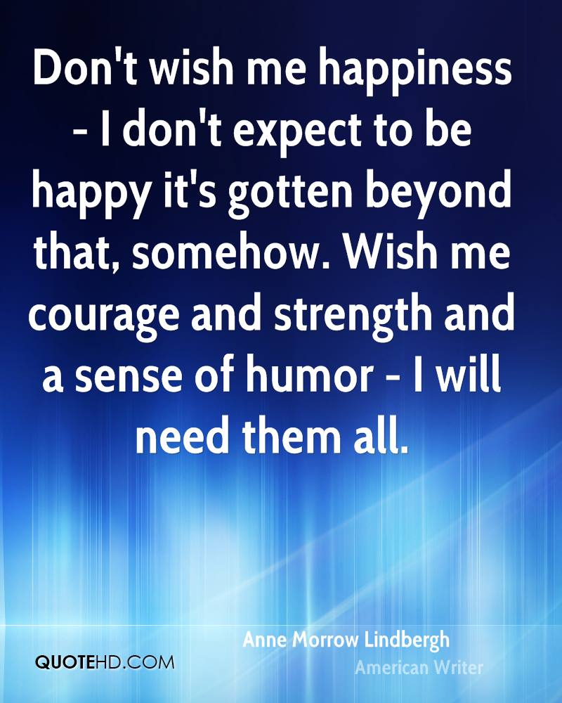 Don't wish me happiness - I don't expect to be happy it's gotten beyond that, somehow. Wish me courage and strength and a sense of humor - I will need them all.