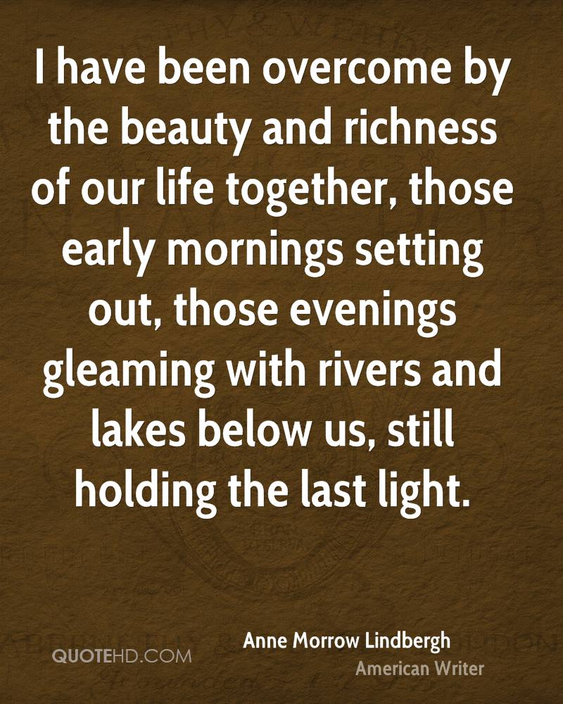 I have been overcome by the beauty and richness of our life together, those early mornings setting out, those evenings gleaming with rivers and lakes below us, still holding the last light.