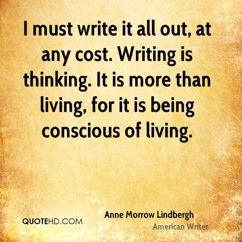 I must write it all out, at any cost. Writing is thinking. It is more than living, for it is being conscious of living.
