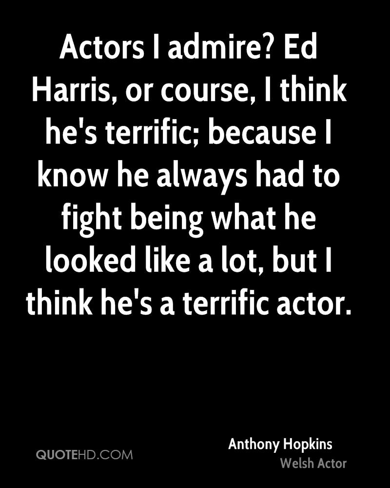 Actors I admire? Ed Harris, or course, I think he's terrific; because I know he always had to fight being what he looked like a lot, but I think he's a terrific actor.