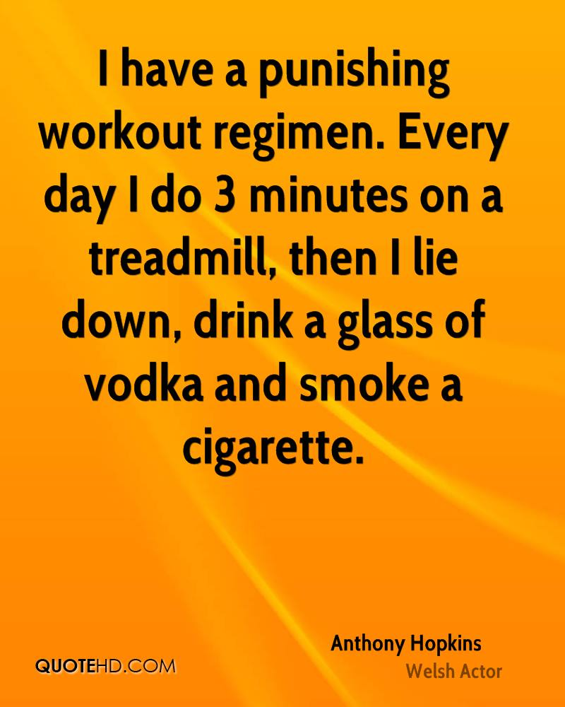 I have a punishing workout regimen. Every day I do 3 minutes on a treadmill, then I lie down, drink a glass of vodka and smoke a cigarette.