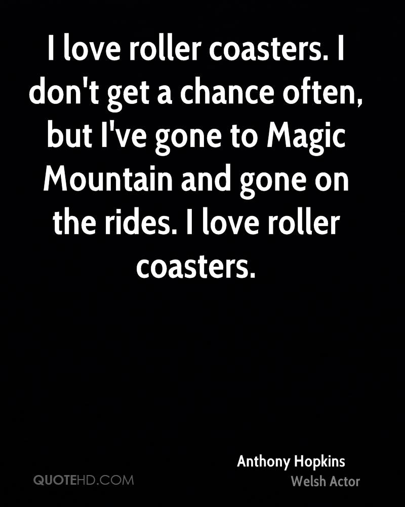 I love roller coasters. I don't get a chance often, but I've gone to Magic Mountain and gone on the rides. I love roller coasters.