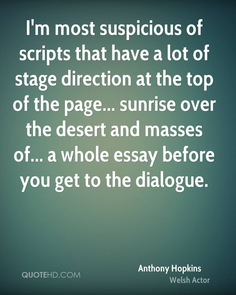 I'm most suspicious of scripts that have a lot of stage direction at the top of the page... sunrise over the desert and masses of... a whole essay before you get to the dialogue.