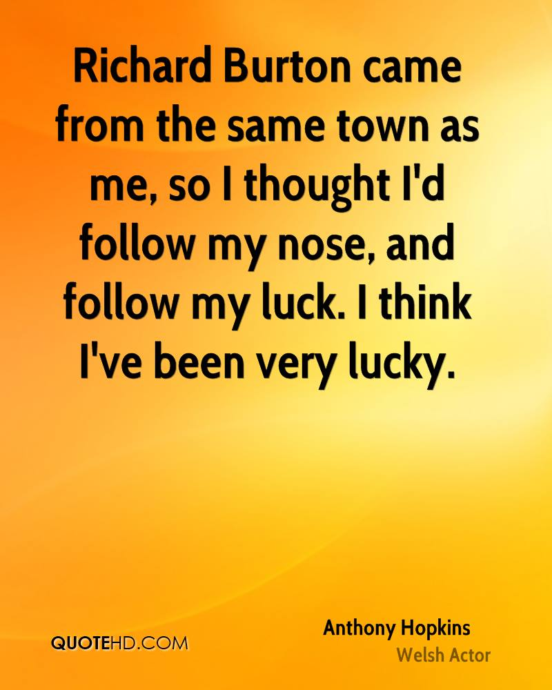 Richard Burton came from the same town as me, so I thought I'd follow my nose, and follow my luck. I think I've been very lucky.
