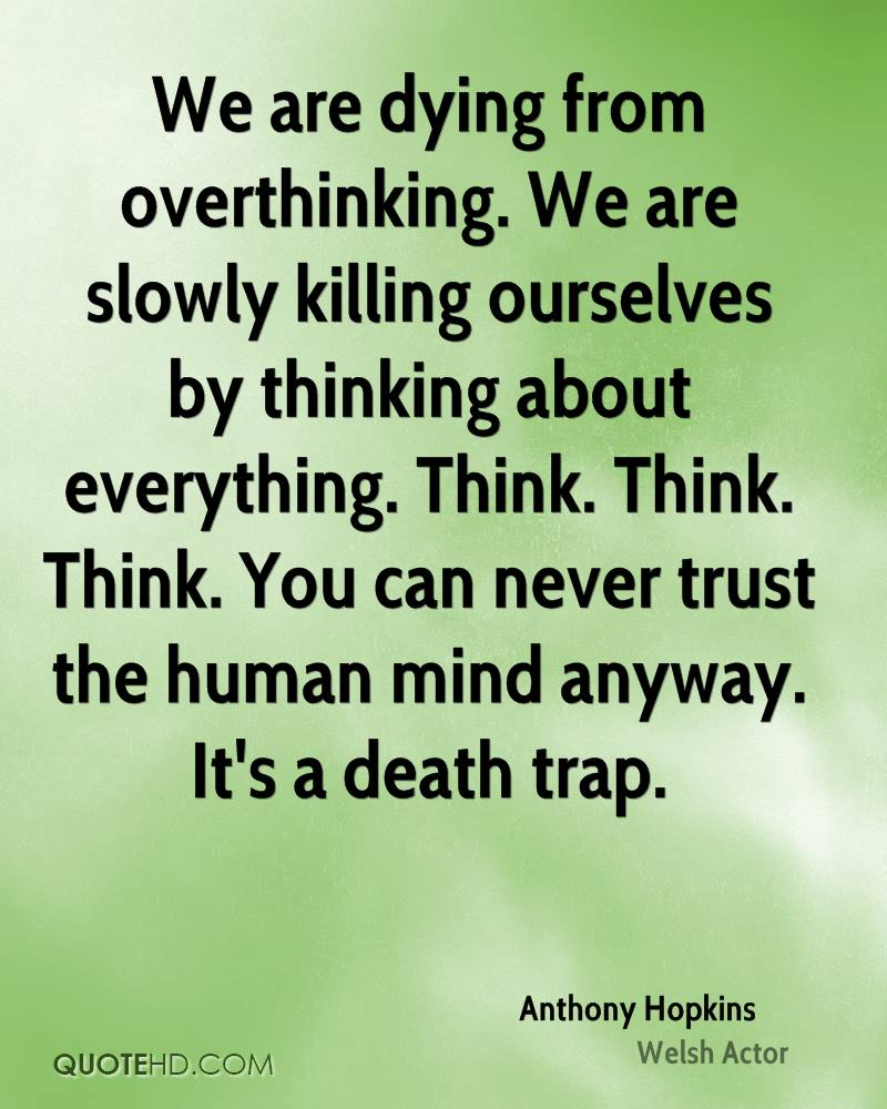 We are dying from overthinking. We are slowly killing ourselves by thinking about everything. Think. Think. Think. You can never trust the human mind anyway. It's a death trap.