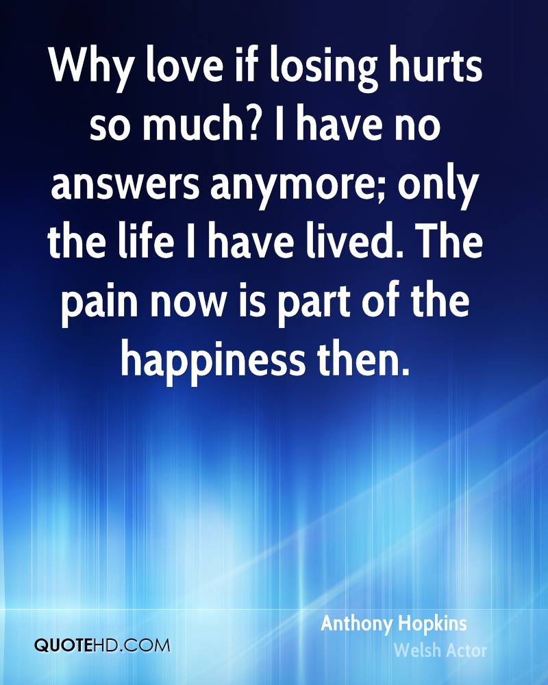Why love if losing hurts so much? I have no answers anymore; only the life I have lived. The pain now is part of the happiness then.
