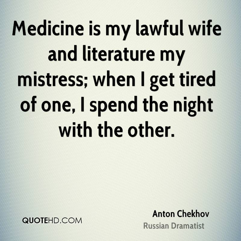 Medicine is my lawful wife and literature my mistress; when I get tired of one, I spend the night with the other.