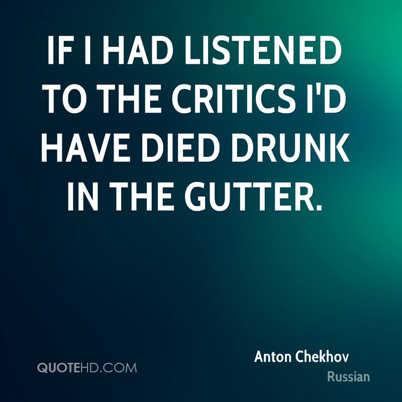 If I had listened to the critics I'd have died drunk in the gutter.