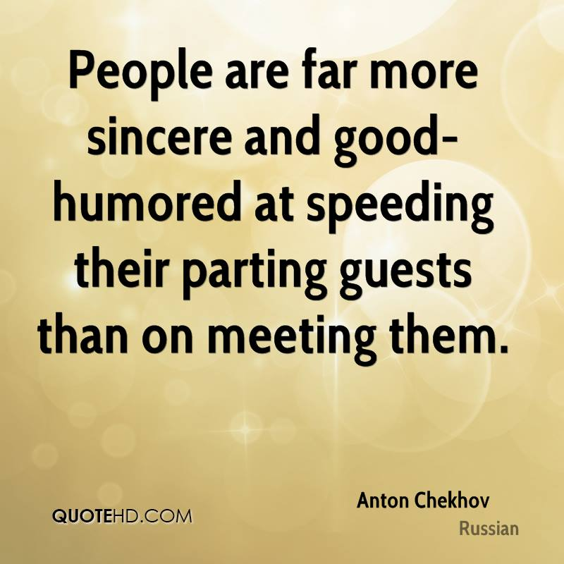 People are far more sincere and good-humored at speeding their parting guests than on meeting them.